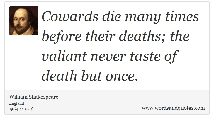 On Cowardice: Cowards die many times before their deaths; the...