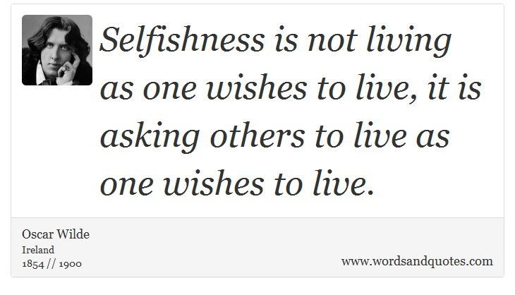 On Selfishness: Selfishness is not living as one wishes to ...